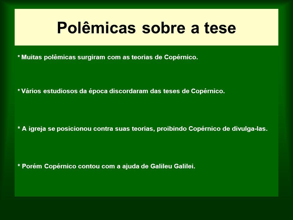 Polêmicas sobre a tese * Muitas polêmicas surgiram com as teorias de Copérnico. * Vários estudiosos da época discordaram das teses de Copérnico.
