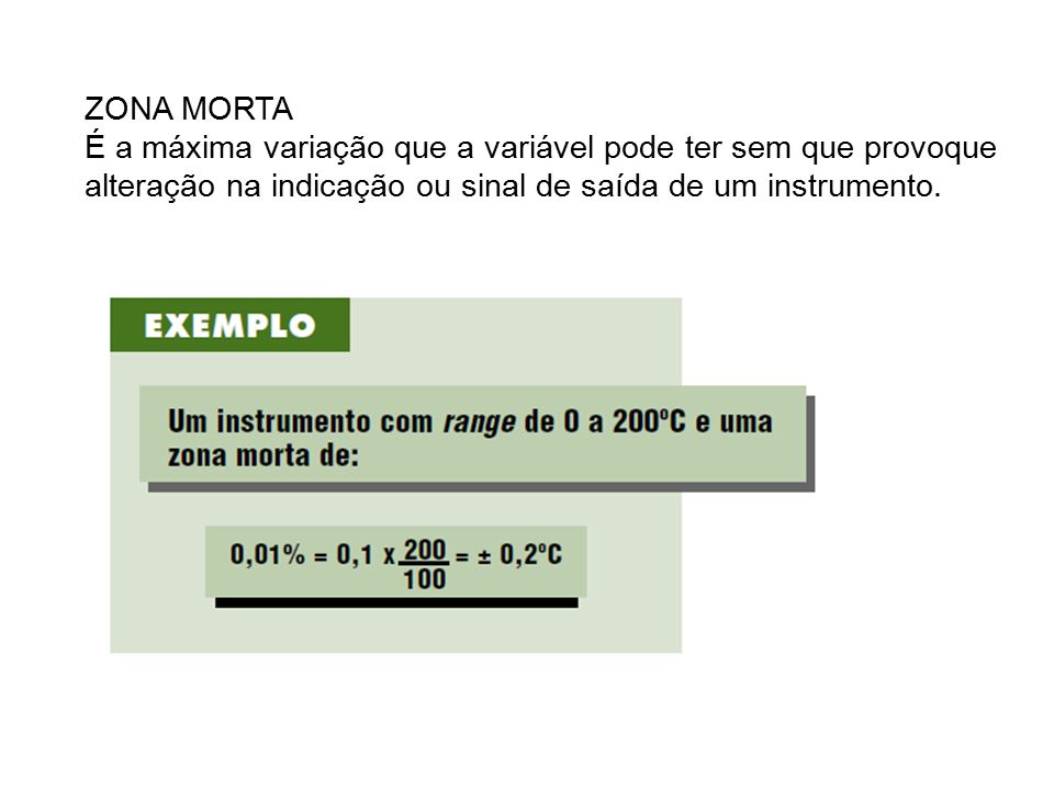 ZONA MORTA É a máxima variação que a variável pode ter sem que provoque alteração na indicação ou sinal de saída de um instrumento.