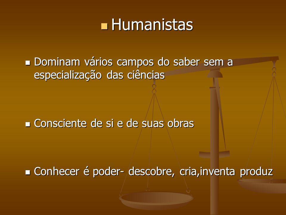 Humanistas Dominam vários campos do saber sem a especialização das ciências. Consciente de si e de suas obras.
