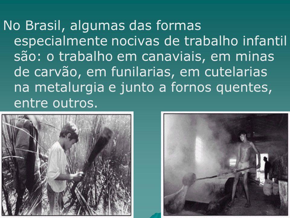 No Brasil, algumas das formas especialmente nocivas de trabalho infantil são: o trabalho em canaviais, em minas de carvão, em funilarias, em cutelarias na metalurgia e junto a fornos quentes, entre outros.