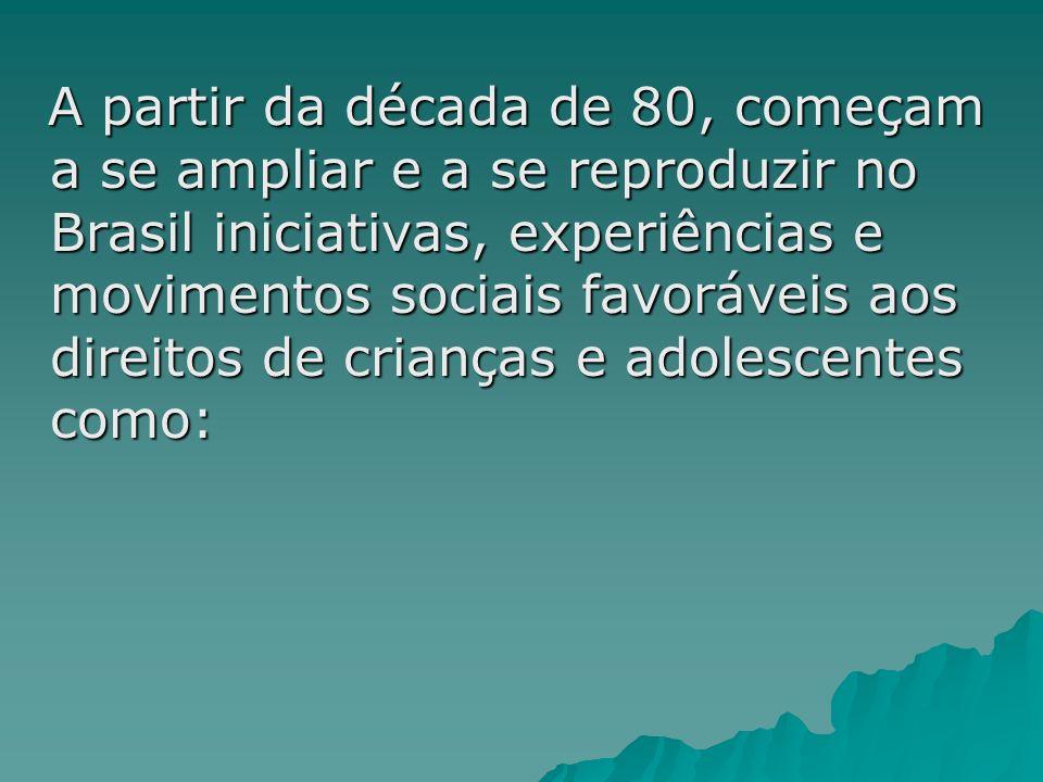 A partir da década de 80, começam a se ampliar e a se reproduzir no Brasil iniciativas, experiências e movimentos sociais favoráveis aos direitos de crianças e adolescentes como: