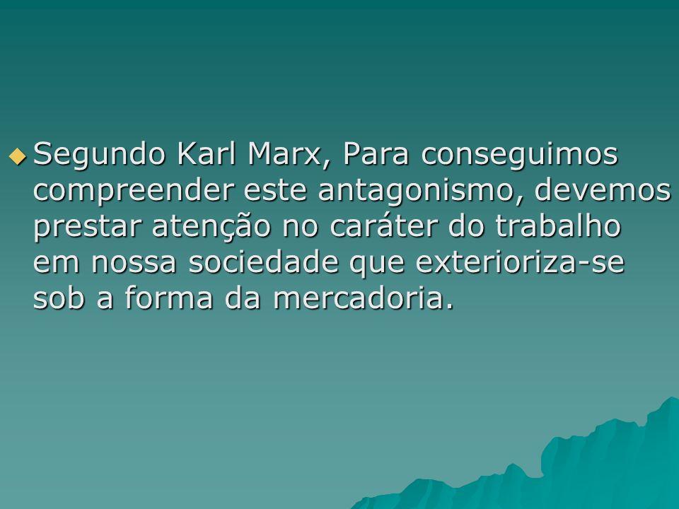 Segundo Karl Marx, Para conseguimos compreender este antagonismo, devemos prestar atenção no caráter do trabalho em nossa sociedade que exterioriza-se sob a forma da mercadoria.