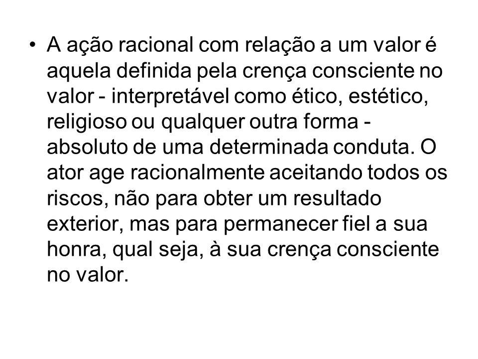 A ação racional com relação a um valor é aquela definida pela crença consciente no valor - interpretável como ético, estético, religioso ou qualquer outra forma - absoluto de uma determinada conduta.