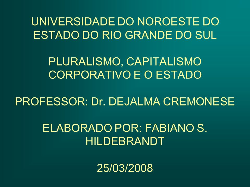 UNIVERSIDADE DO NOROESTE DO ESTADO DO RIO GRANDE DO SUL PLURALISMO, CAPITALISMO CORPORATIVO E O ESTADO PROFESSOR: Dr.