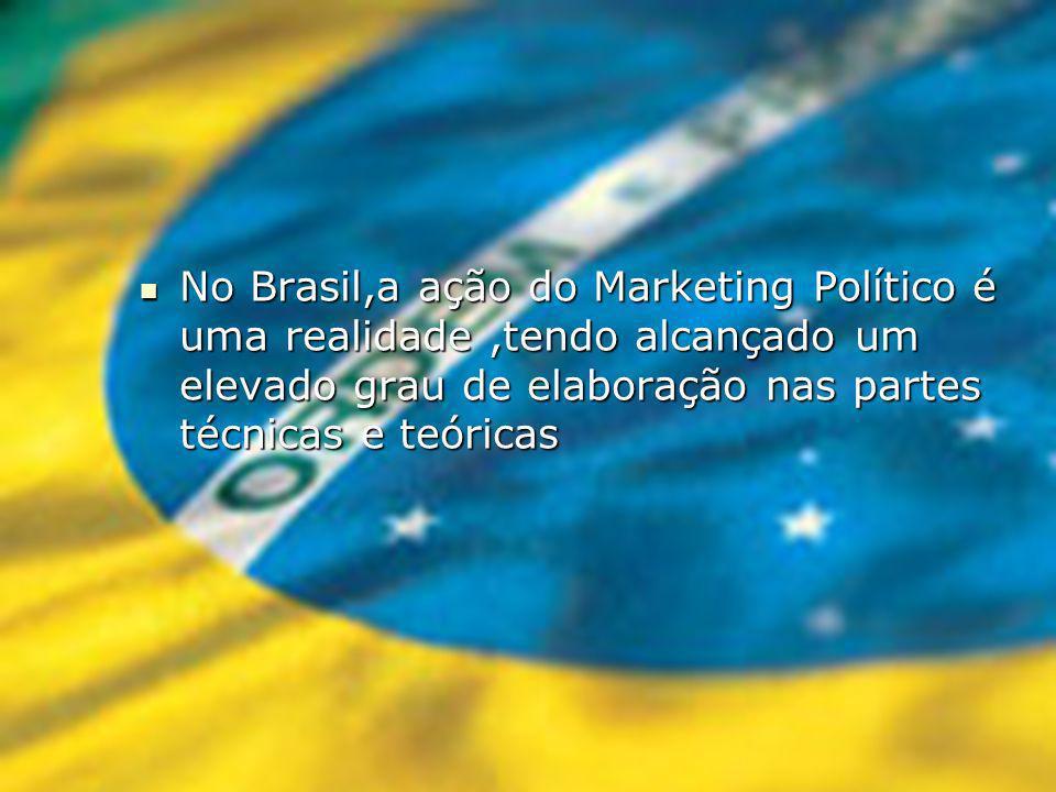 No Brasil,a ação do Marketing Político é uma realidade ,tendo alcançado um elevado grau de elaboração nas partes técnicas e teóricas