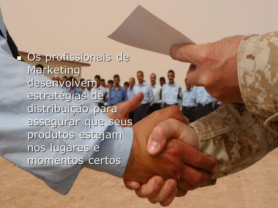 Os profissionais de Marketing desenvolvem estratégias de distribuição para assegurar que seus produtos estejam nos lugares e momentos certos
