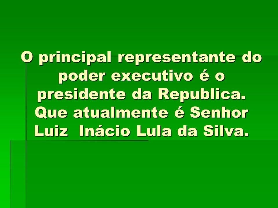 O principal representante do poder executivo é o presidente da Republica.