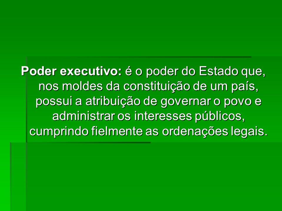 Poder executivo: é o poder do Estado que, nos moldes da constituição de um país, possui a atribuição de governar o povo e administrar os interesses públicos, cumprindo fielmente as ordenações legais.