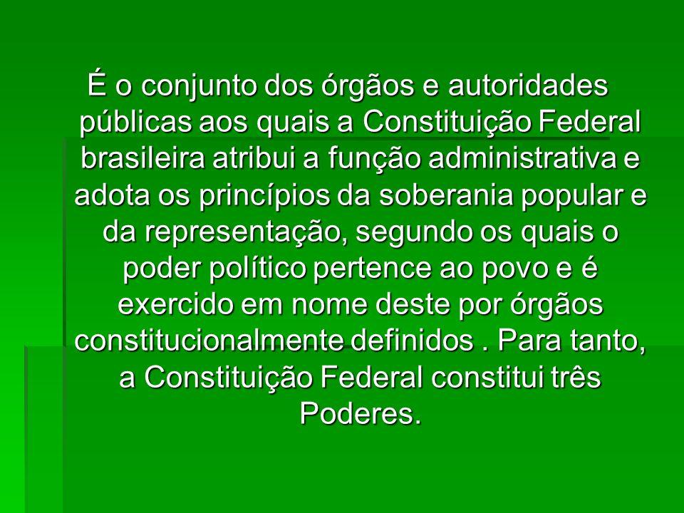 É o conjunto dos órgãos e autoridades públicas aos quais a Constituição Federal brasileira atribui a função administrativa e adota os princípios da soberania popular e da representação, segundo os quais o poder político pertence ao povo e é exercido em nome deste por órgãos constitucionalmente definidos .