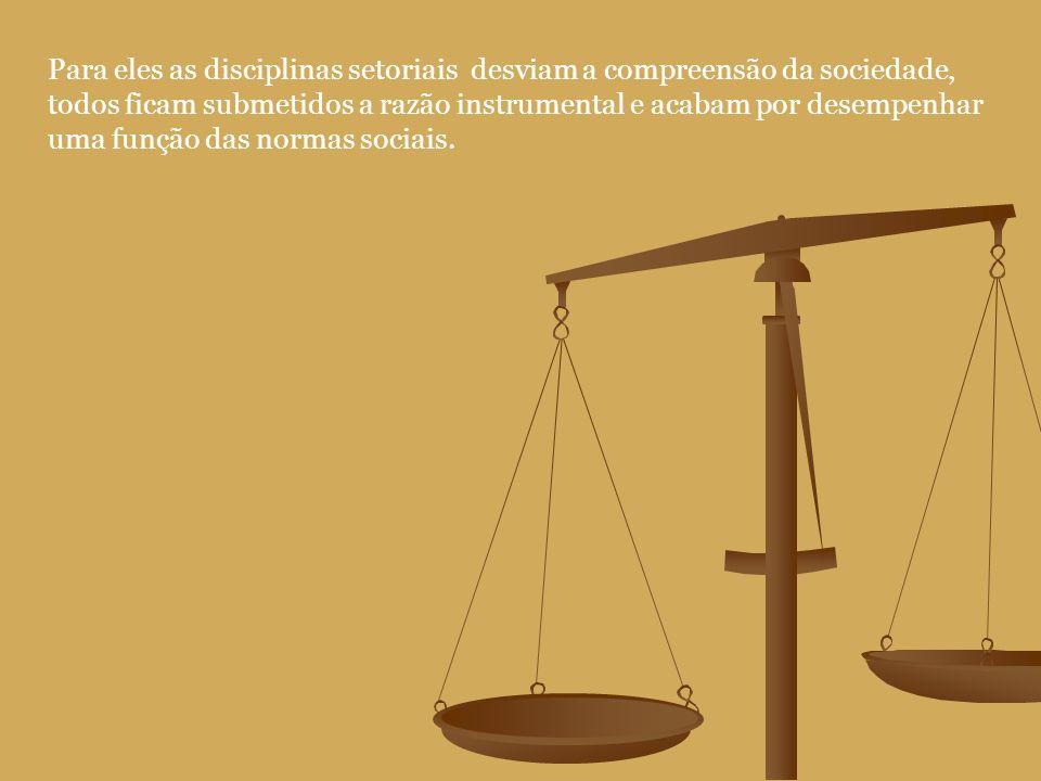 Para eles as disciplinas setoriais desviam a compreensão da sociedade, todos ficam submetidos a razão instrumental e acabam por desempenhar uma função das normas sociais.