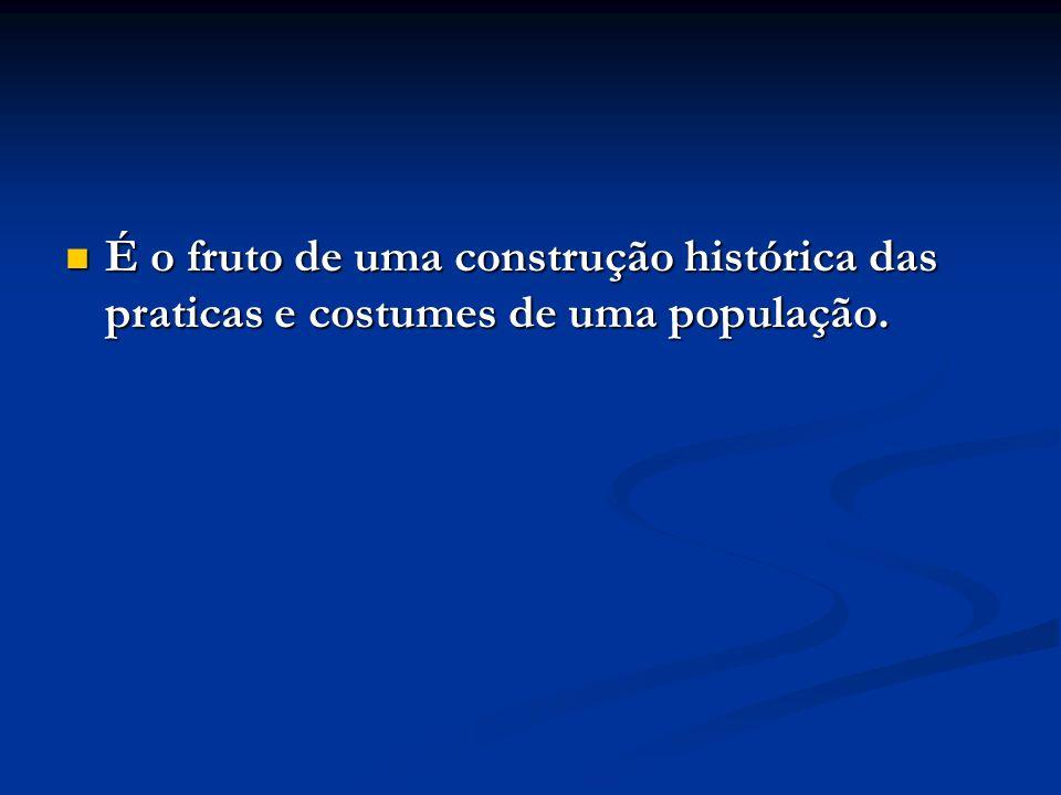 É o fruto de uma construção histórica das praticas e costumes de uma população.