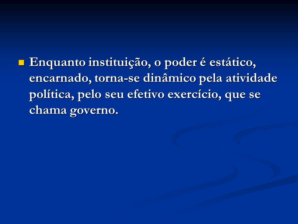 Enquanto instituição, o poder é estático, encarnado, torna-se dinâmico pela atividade política, pelo seu efetivo exercício, que se chama governo.