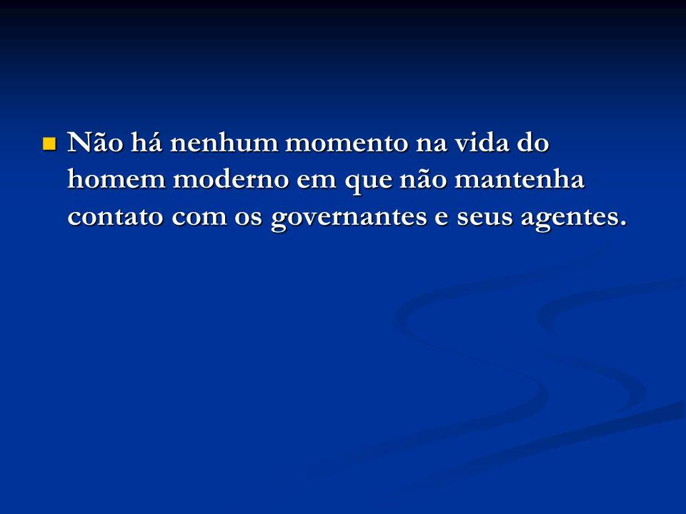 Não há nenhum momento na vida do homem moderno em que não mantenha contato com os governantes e seus agentes.