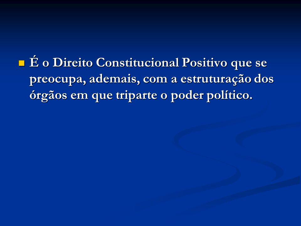 É o Direito Constitucional Positivo que se preocupa, ademais, com a estruturação dos órgãos em que triparte o poder político.
