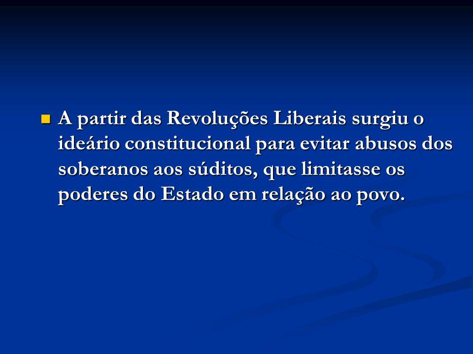 A partir das Revoluções Liberais surgiu o ideário constitucional para evitar abusos dos soberanos aos súditos, que limitasse os poderes do Estado em relação ao povo.