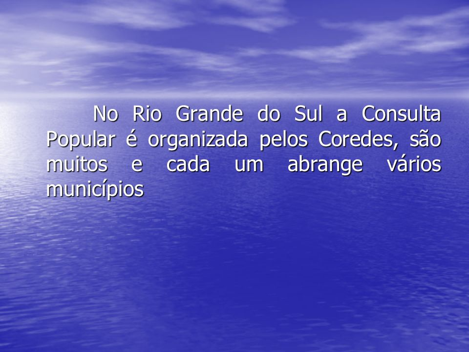 No Rio Grande do Sul a Consulta Popular é organizada pelos Coredes, são muitos e cada um abrange vários municípios