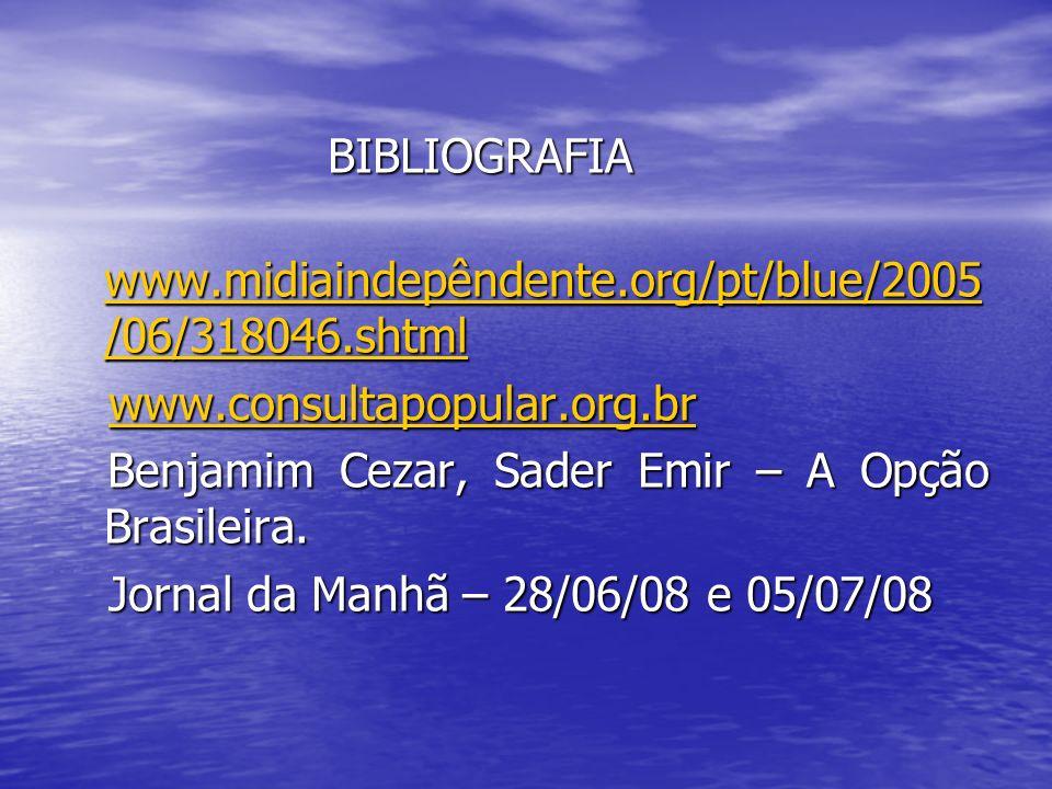 BIBLIOGRAFIA www.midiaindepêndente.org/pt/blue/2005/06/318046.shtml. www.consultapopular.org.br. Benjamim Cezar, Sader Emir – A Opção Brasileira.