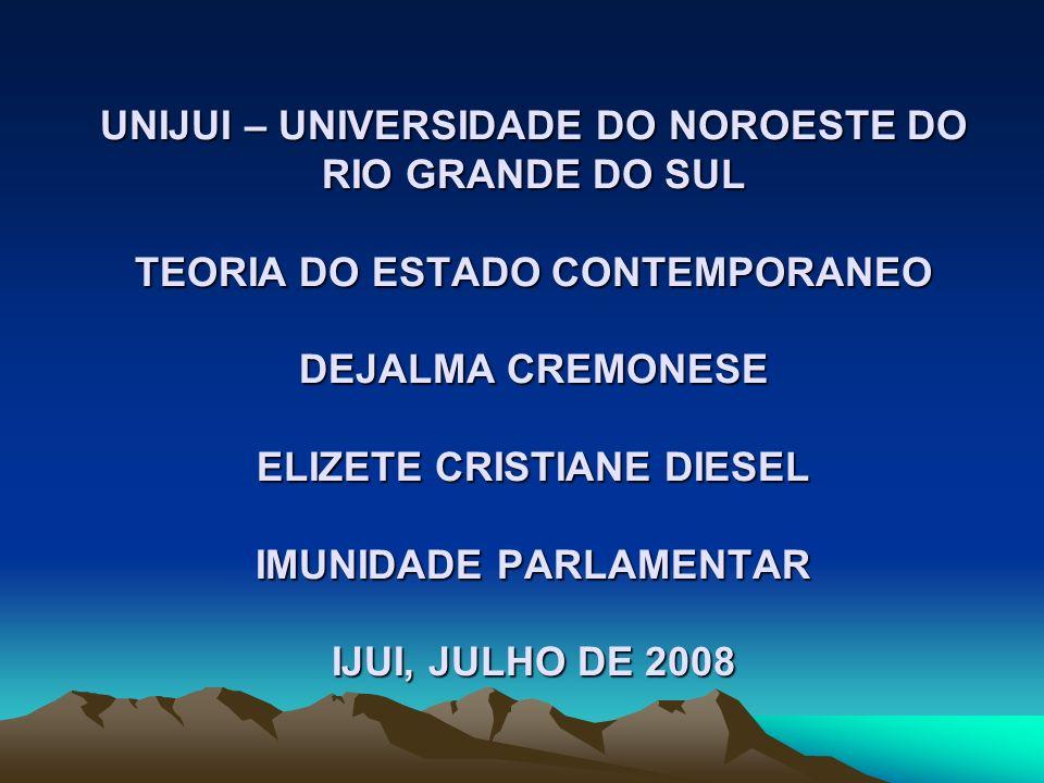 UNIJUI – UNIVERSIDADE DO NOROESTE DO RIO GRANDE DO SUL TEORIA DO ESTADO CONTEMPORANEO DEJALMA CREMONESE ELIZETE CRISTIANE DIESEL IMUNIDADE PARLAMENTAR IJUI, JULHO DE 2008