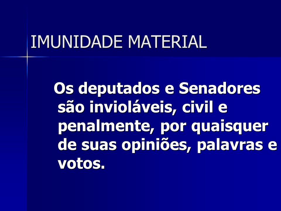 IMUNIDADE MATERIAL Os deputados e Senadores são invioláveis, civil e penalmente, por quaisquer de suas opiniões, palavras e votos.