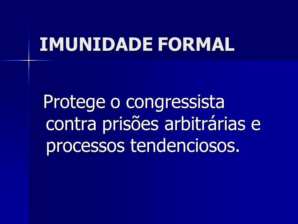 IMUNIDADE FORMAL Protege o congressista contra prisões arbitrárias e processos tendenciosos.