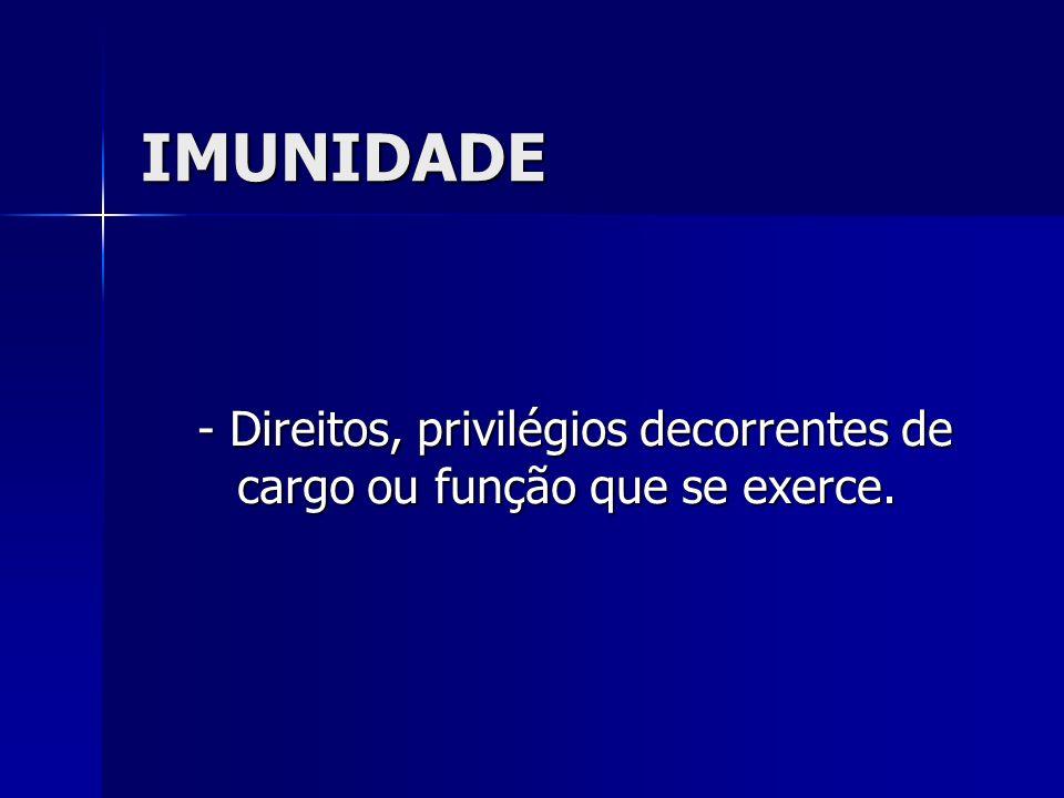 IMUNIDADE - Direitos, privilégios decorrentes de cargo ou função que se exerce.