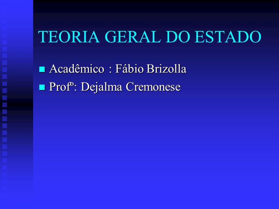 TEORIA GERAL DO ESTADO Acadêmico : Fábio Brizolla