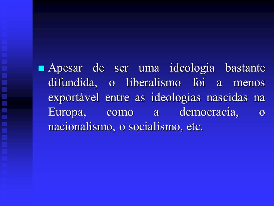Apesar de ser uma ideologia bastante difundida, o liberalismo foi a menos exportável entre as ideologias nascidas na Europa, como a democracia, o nacionalismo, o socialismo, etc.