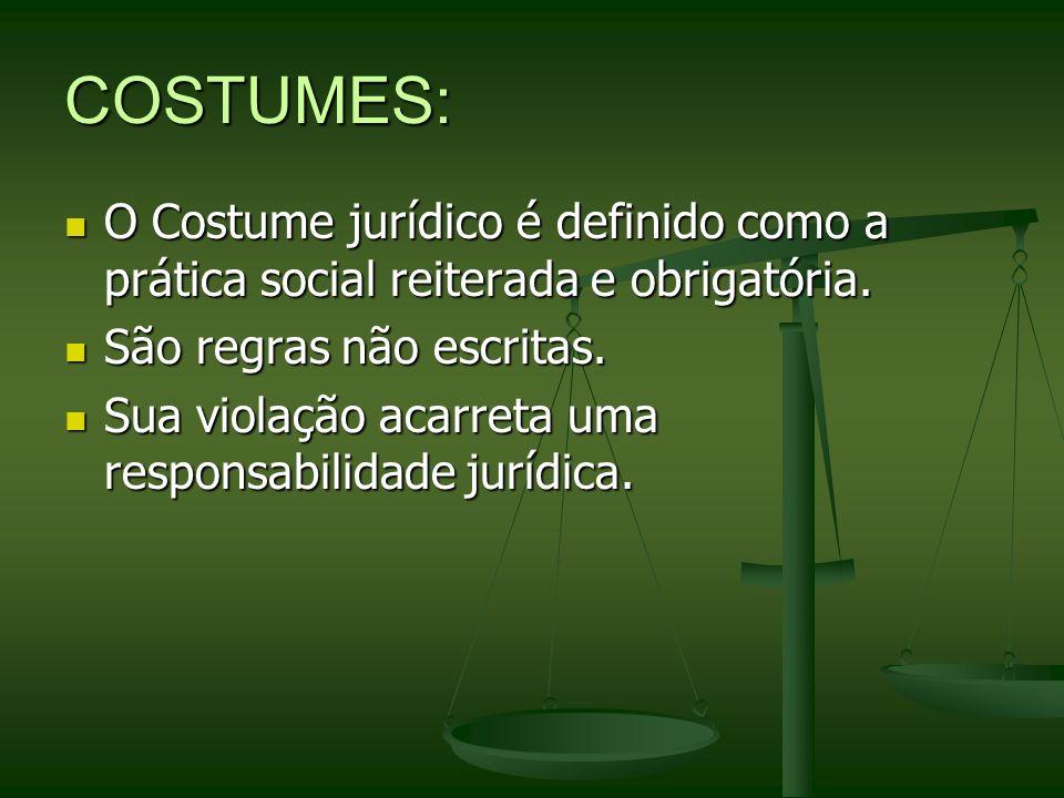 COSTUMES:O Costume jurídico é definido como a prática social reiterada e obrigatória. São regras não escritas.