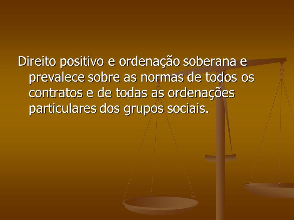 Direito positivo e ordenação soberana e prevalece sobre as normas de todos os contratos e de todas as ordenações particulares dos grupos sociais.