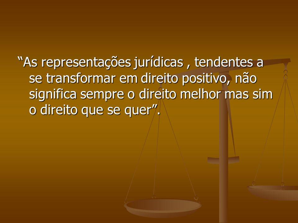 As representações jurídicas , tendentes a se transformar em direito positivo, não significa sempre o direito melhor mas sim o direito que se quer .