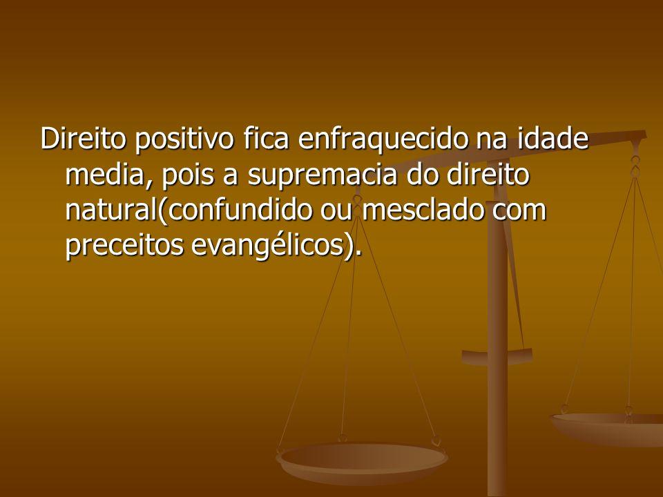 Direito positivo fica enfraquecido na idade media, pois a supremacia do direito natural(confundido ou mesclado com preceitos evangélicos).