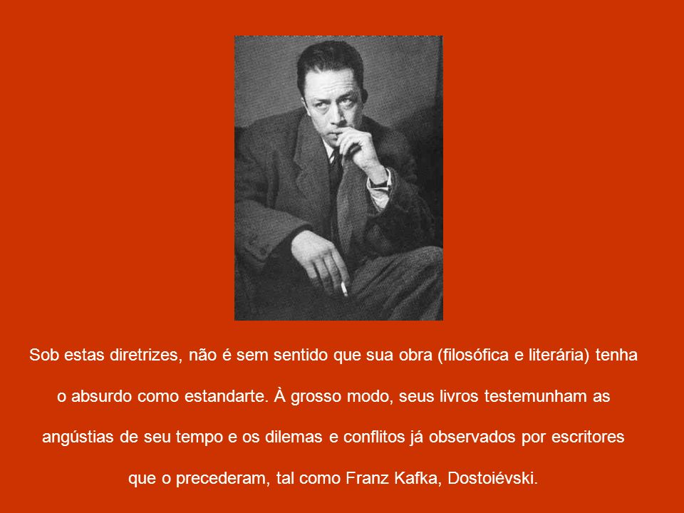 Sob estas diretrizes, não é sem sentido que sua obra (filosófica e literária) tenha o absurdo como estandarte.