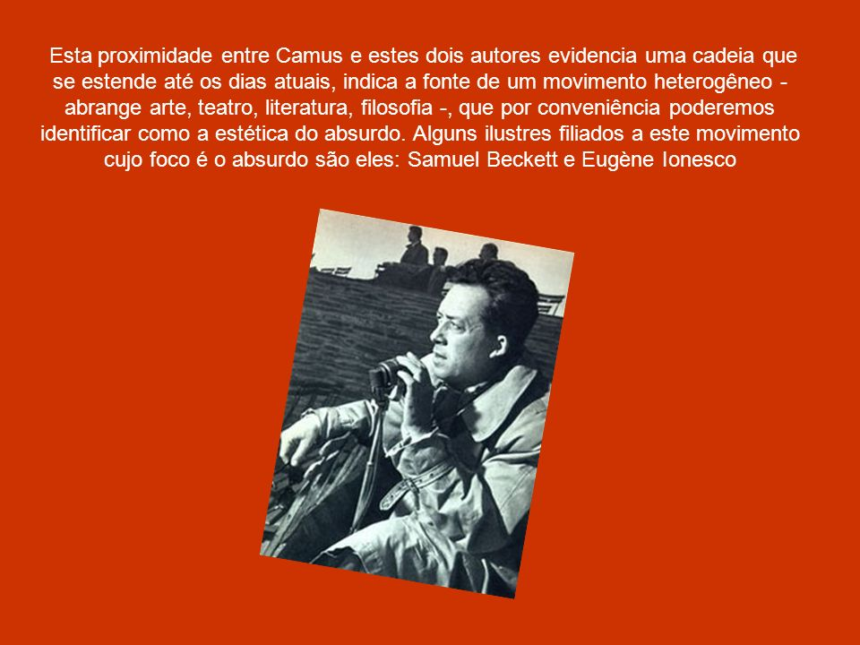 Esta proximidade entre Camus e estes dois autores evidencia uma cadeia que se estende até os dias atuais, indica a fonte de um movimento heterogêneo - abrange arte, teatro, literatura, filosofia -, que por conveniência poderemos identificar como a estética do absurdo.