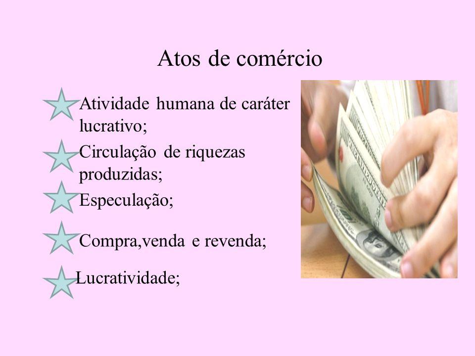 Atos de comércio Atividade humana de caráter lucrativo;