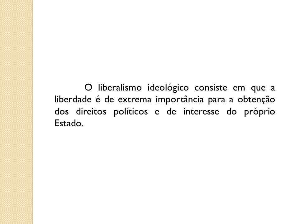 O liberalismo ideológico consiste em que a liberdade é de extrema importância para a obtenção dos direitos políticos e de interesse do próprio Estado.