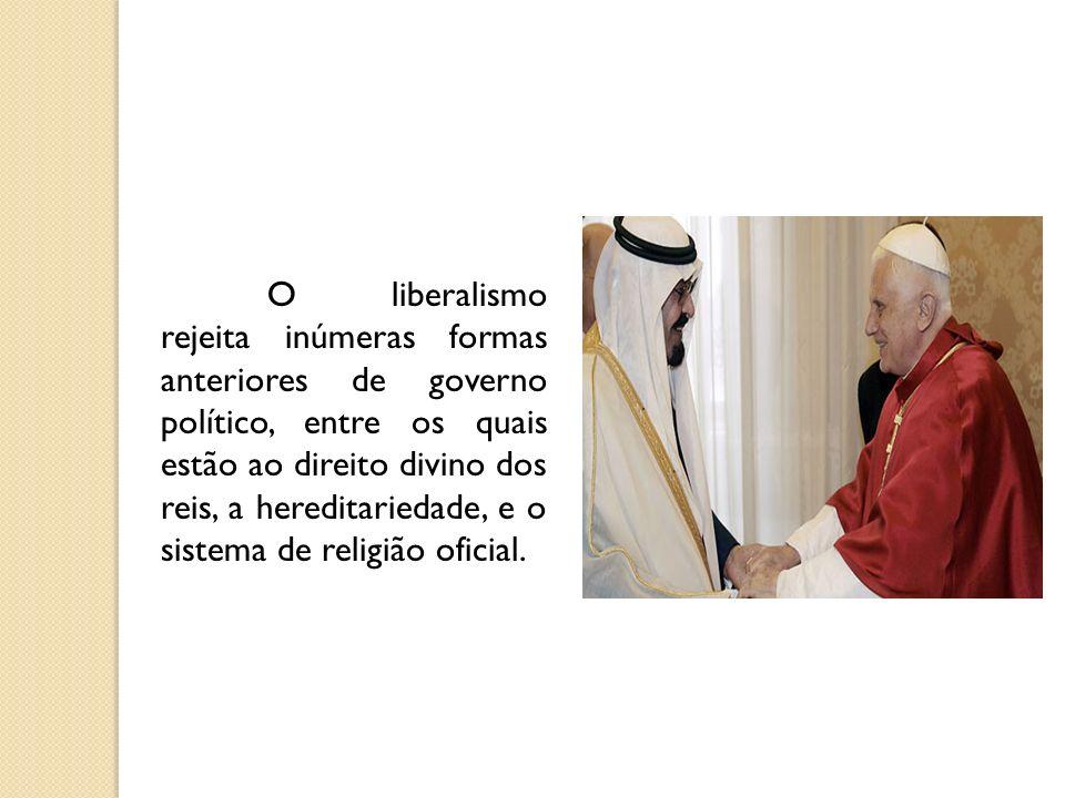 O liberalismo rejeita inúmeras formas anteriores de governo político, entre os quais estão ao direito divino dos reis, a hereditariedade, e o sistema de religião oficial.