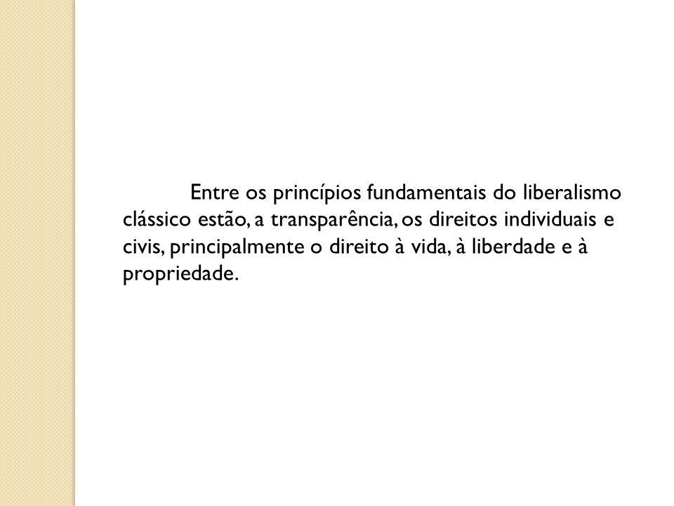 Entre os princípios fundamentais do liberalismo clássico estão, a transparência, os direitos individuais e civis, principalmente o direito à vida, à liberdade e à propriedade.