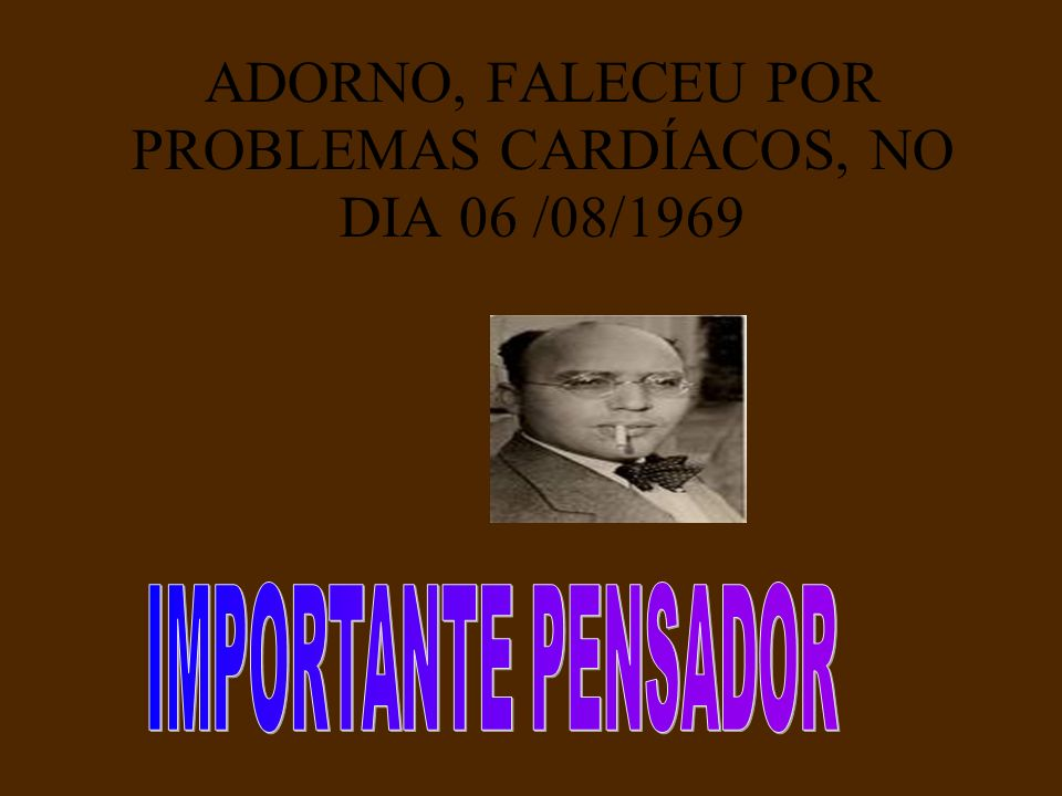 ADORNO, FALECEU POR PROBLEMAS CARDÍACOS, NO DIA 06 /08/1969