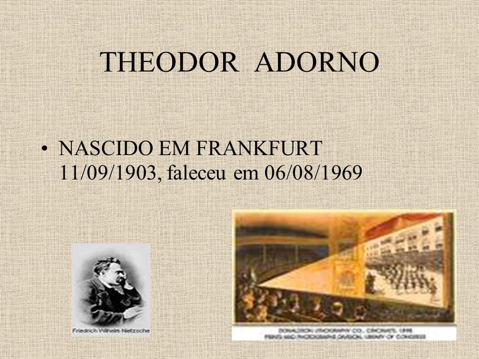 THEODOR ADORNO NASCIDO EM FRANKFURT 11/09/1903, faleceu em 06/08/1969