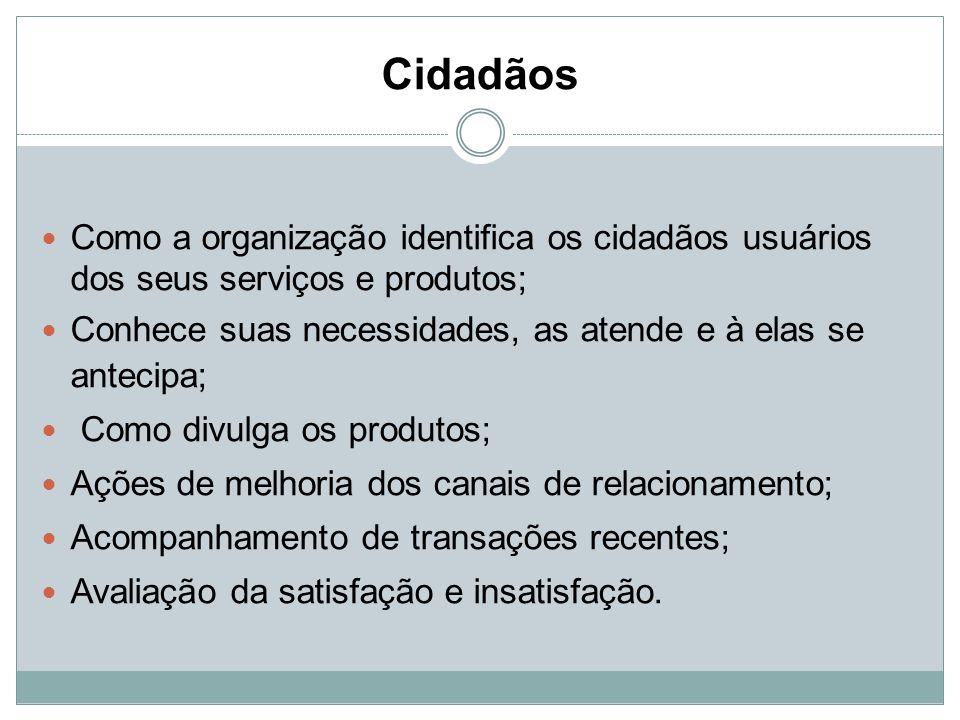 Cidadãos Como a organização identifica os cidadãos usuários dos seus serviços e produtos; Conhece suas necessidades, as atende e à elas se antecipa;