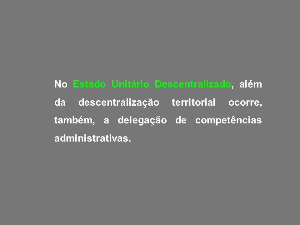 No Estado Unitário Descentralizado, além da descentralização territorial ocorre, também, a delegação de competências administrativas.
