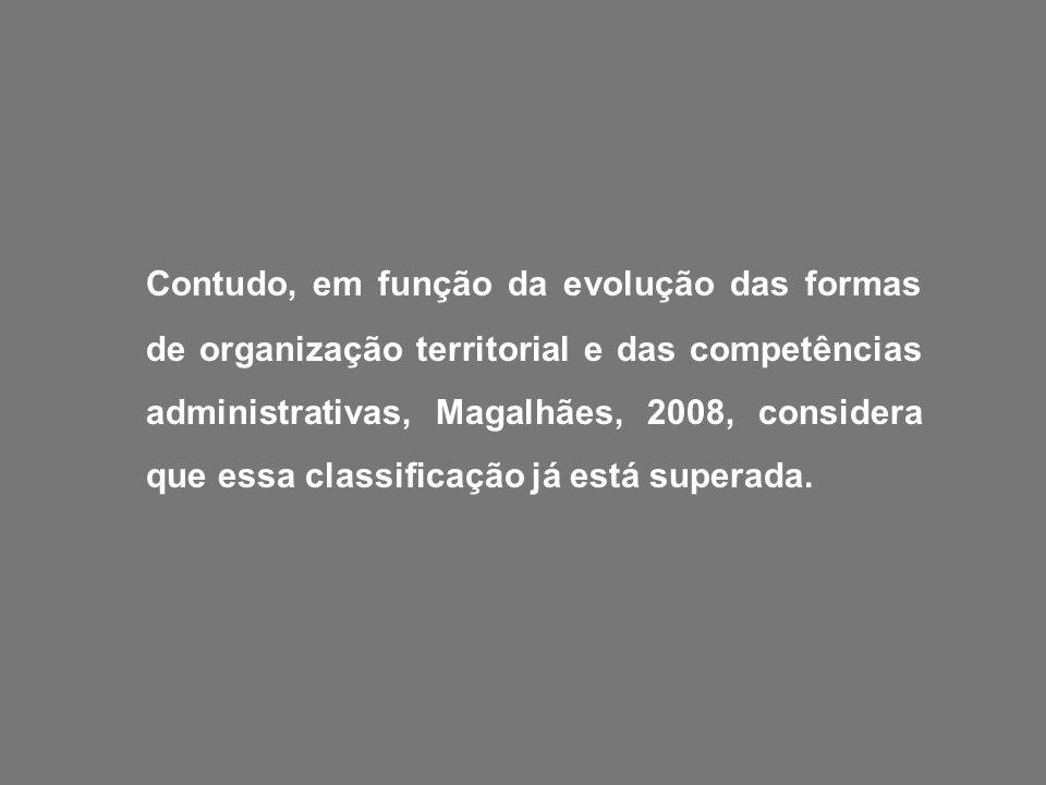 Contudo, em função da evolução das formas de organização territorial e das competências administrativas, Magalhães, 2008, considera que essa classificação já está superada.
