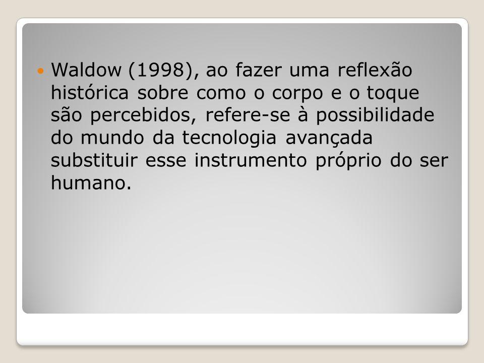 Waldow (1998), ao fazer uma reflexão histórica sobre como o corpo e o toque são percebidos, refere-se à possibilidade do mundo da tecnologia avançada substituir esse instrumento próprio do ser humano.