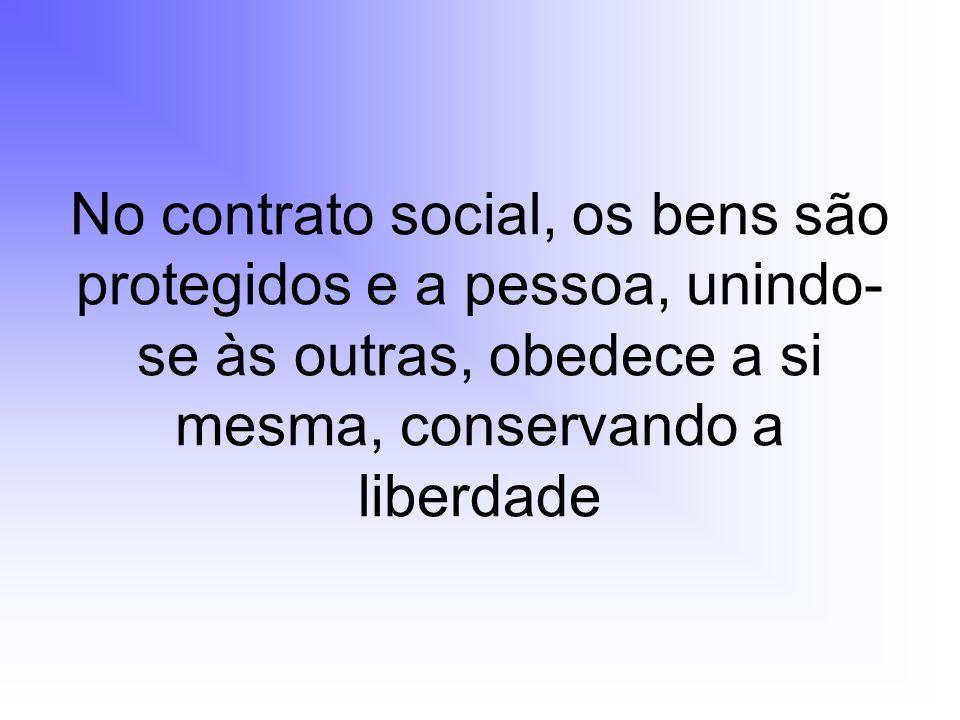 No contrato social, os bens são protegidos e a pessoa, unindo-se às outras, obedece a si mesma, conservando a liberdade