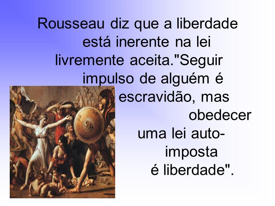 Rousseau diz que a liberdade. está inerente na lei. livremente aceita
