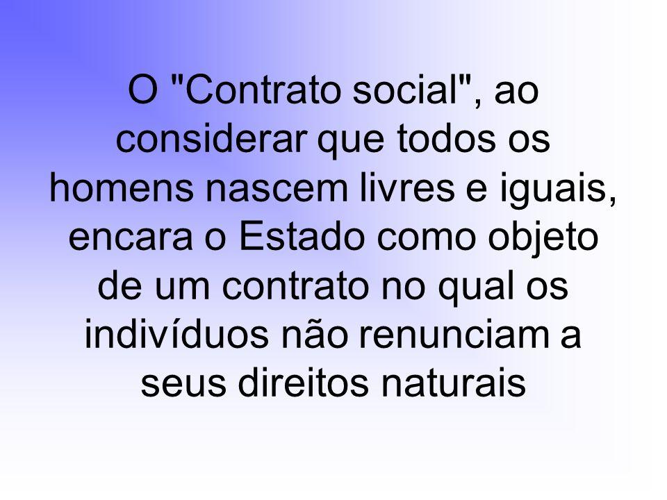 O Contrato social , ao considerar que todos os homens nascem livres e iguais, encara o Estado como objeto de um contrato no qual os indivíduos não renunciam a seus direitos naturais