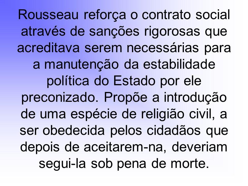Rousseau reforça o contrato social através de sanções rigorosas que acreditava serem necessárias para a manutenção da estabilidade política do Estado por ele preconizado.