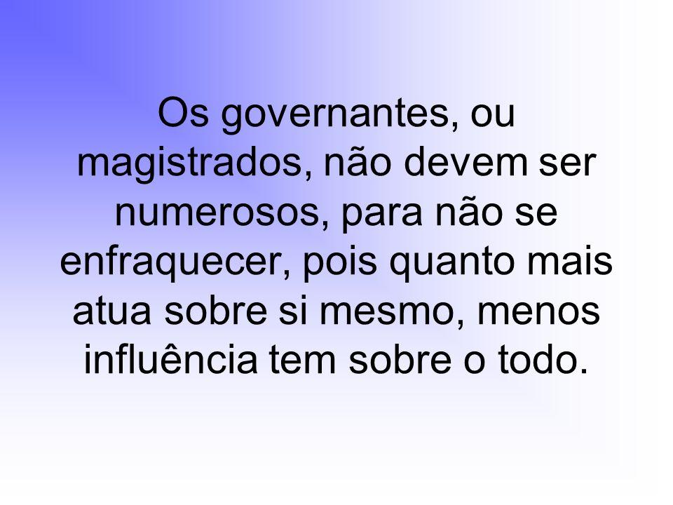 Os governantes, ou magistrados, não devem ser numerosos, para não se enfraquecer, pois quanto mais atua sobre si mesmo, menos influência tem sobre o todo.