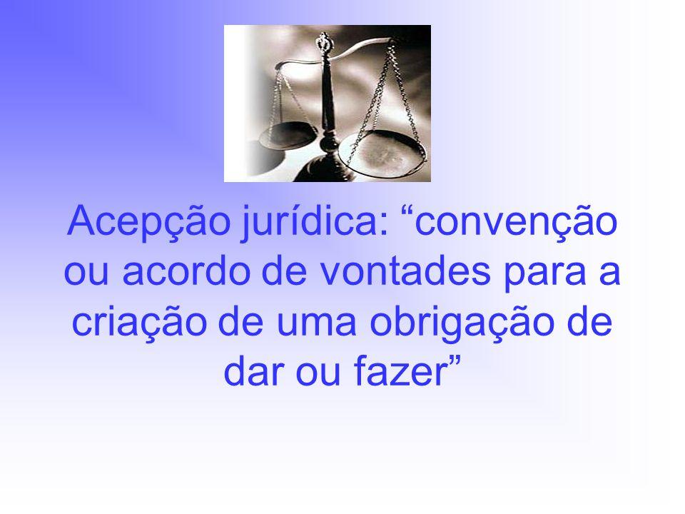 Acepção jurídica: convenção ou acordo de vontades para a criação de uma obrigação de dar ou fazer