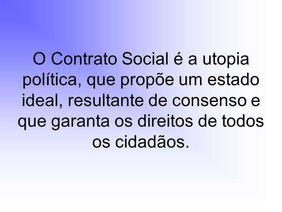 O Contrato Social é a utopia política, que propõe um estado ideal, resultante de consenso e que garanta os direitos de todos os cidadãos.